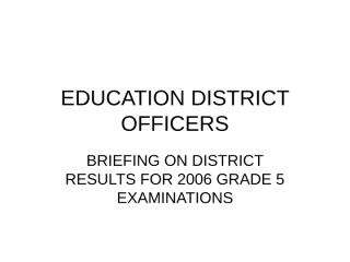 Briefing Given to Education District Officers on District Results for 2006 Grade 5 Examinations.ppt